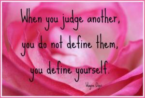 When you judge another you do not define them you define yourself